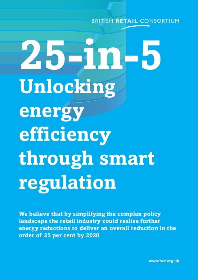 www.brc.org.uk 25-in-5 Unlocking energy efficiency through smart regulation We believe that by simplifying the complex pol...