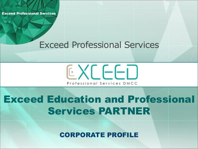 Exceed Professional Services CORPORATE PROFILE Exceed Education and Professional Services PARTNER Exceed Professional Serv...