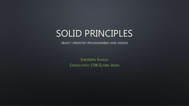 SOLID PRINCIPLES OBJECT-ORIENTED PROGRAMMING AND DESIGN SURENDRA SHUKLA CONSULTANT, CDK GLOBAL INDIA
