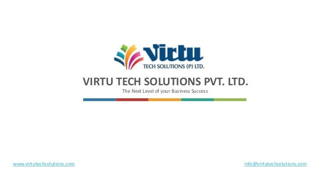 VIRTU TECH SOLUTIONS PVT. LTD. The Next Level of your Business Success www.virtutechsolutions.com info@virtutechsolutions....