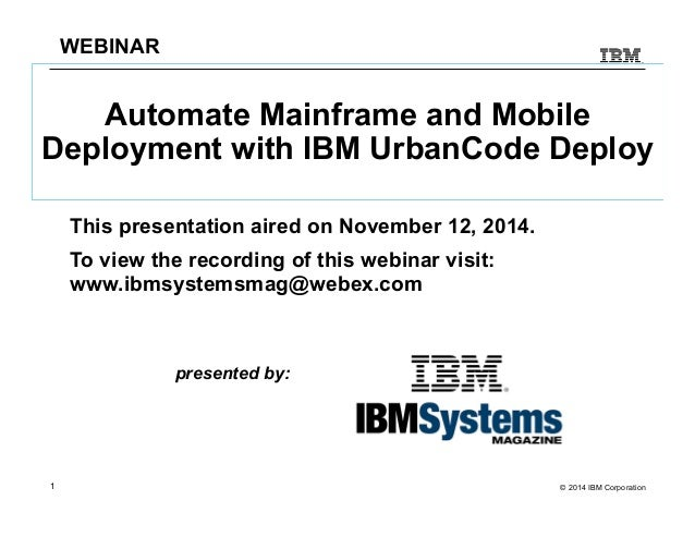 WEBINAR  Automate Mainframe and Mobile  Deployment with IBM UrbanCode Deploy  This presentation aired on November 12, 2014...