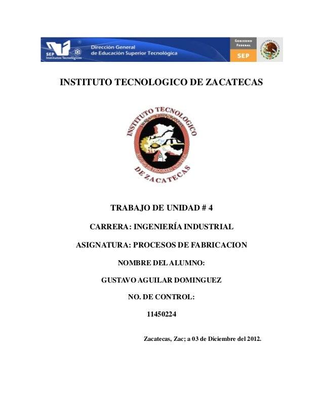 INSTITUTO TECNOLOGICO DE ZACATECAS        TRABAJO DE UNIDAD # 4    CARRERA: INGENIERÍA INDUSTRIAL  ASIGNATURA: PROCESOS DE...