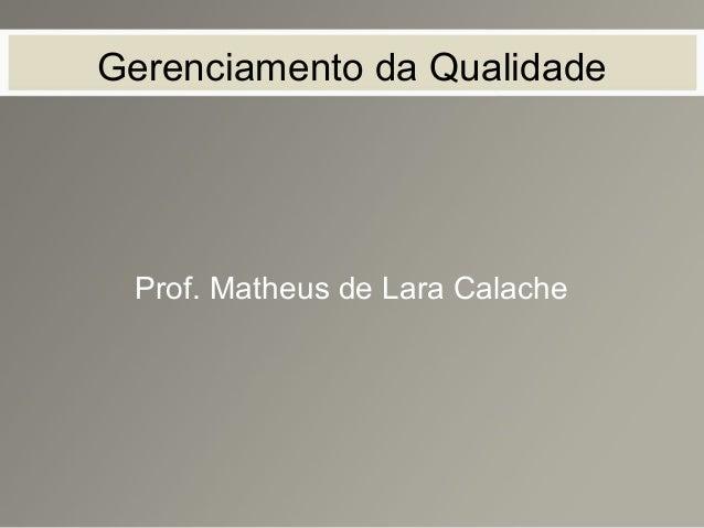 Gerenciamento da Qualidade Prof. Matheus de Lara Calache