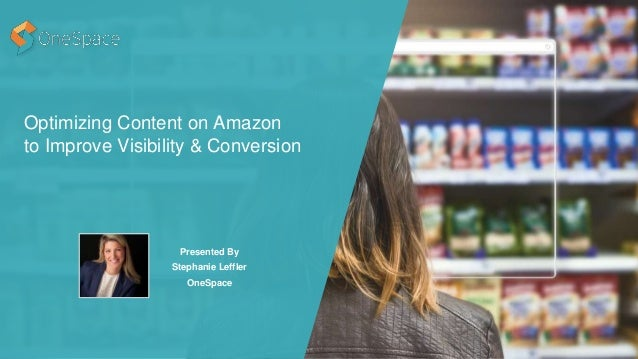 Optimizing Content on Amazon to Improve Visibility & Conversion Presented By Stephanie Leffler OneSpace