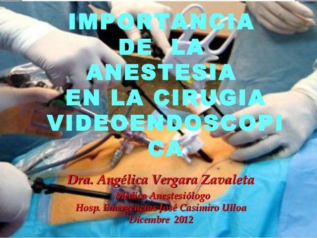 IMPORTANCIA     DE LA   ANESTESIA EN LA CIRUGIAVIDEOENDOSCOPI       CA Dra. Angélica Vergara Zavaleta          Médico Anes...