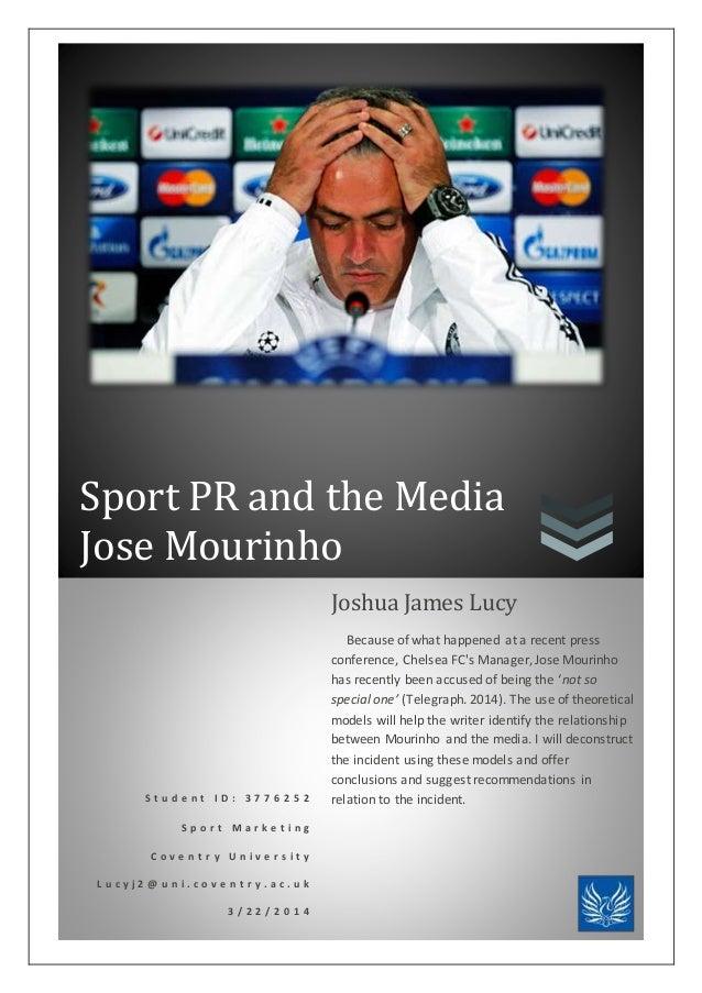 Sport PR and the Media Jose Mourinho S t u d e n t I D : 3 7 7 6 2 5 2 S p o r t M a r k e t i n g C o v e n t r y U n i v...