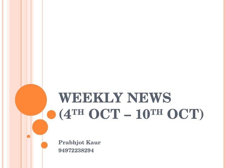 WEEKLY NEWS (4 TH  OCT – 10 TH  OCT) Prabhjot Kaur 94972238294