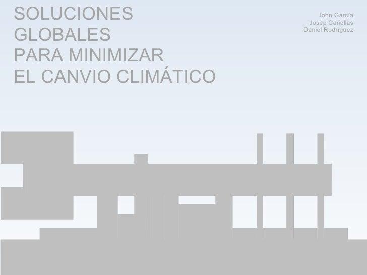 SOLUCIONES GLOBALES PARA MINIMIZAR EL CANVIO CLIMÁTICO John García Josep Cañellas Daniel Rodríguez