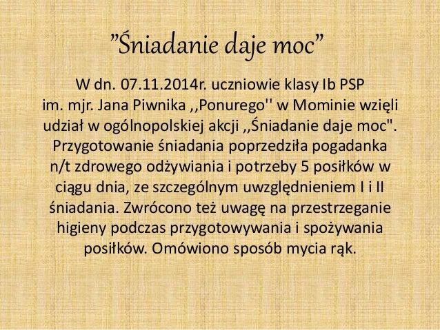 """""""Śniadanie daje moc""""  W dn. 07.11.2014r. uczniowie klasy Ib PSP  im. mjr. Jana Piwnika ,,Ponurego'' w Mominie wzięli  udzi..."""