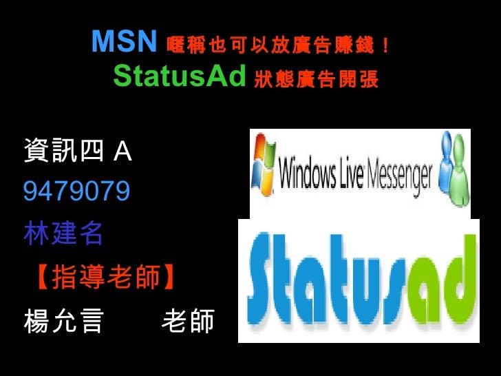 MSN 暱稱也可以放廣告賺錢! StatusAd 狀態廣告開張 資訊四 A 9479079 林建名 【指導老師】 楊允言  老師