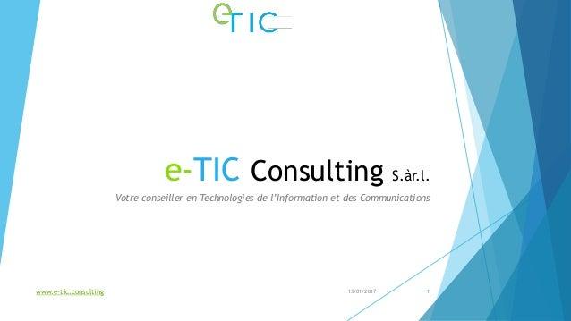 e-TIC Consulting S.àr.l. Votre conseiller en Technologies de l'Information et des Communications 13/01/2017www.e-tic.consu...