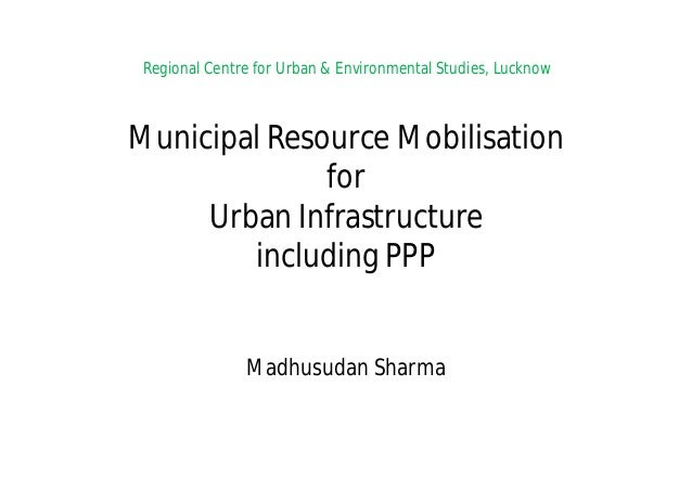 Regional Centre for Urban & Environmental Studies, Lucknow Municipal Resource Mobilisation for Urban Infrastructure includ...