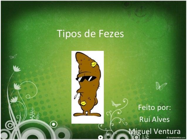 Tipos de Fezes Feito por: Rui Alves Miguel Ventura