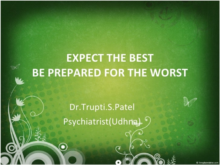 EXPECT THE BEST BE PREPARED FOR THE WORST Dr.Trupti.S.Patel Psychiatrist(Udhna)