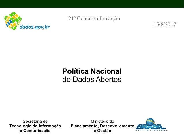Política Nacional de Dados Abertos 21º Concurso Inovação 15/8/2017 Secretaria de Tecnologia da Informação e Comunicação Mi...