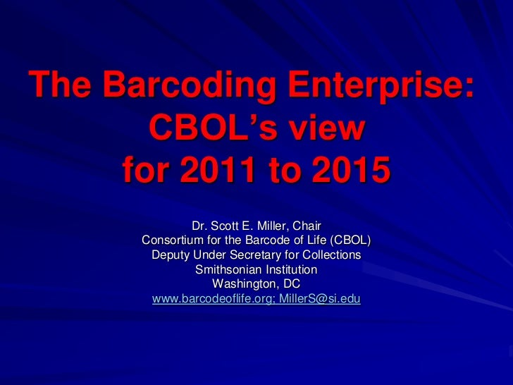 The Barcoding Enterprise:       CBOL's view     for 2011 to 2015               Dr. Scott E. Miller, Chair      Consortium ...