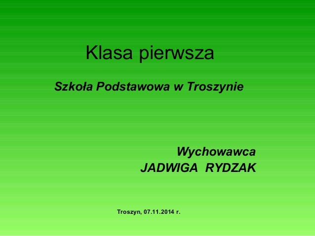 Klasa pierwsza  Szkoła Podstawowa w Troszynie  Wychowawca  JADWIGA RYDZAK  Troszyn, 07.11.2014 r.