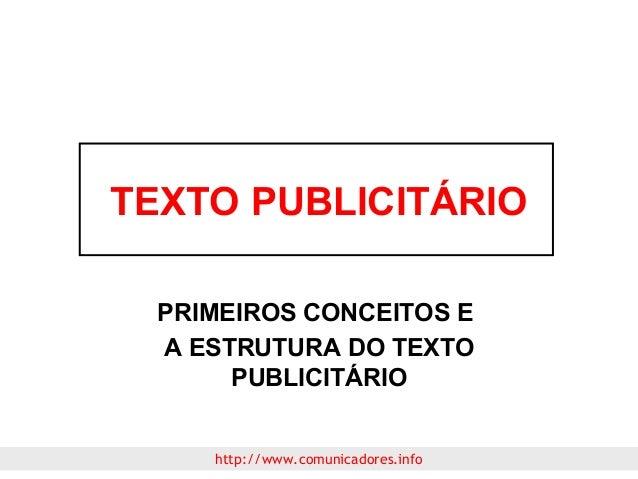 TEXTO PUBLICITÁRIO PRIMEIROS CONCEITOS E A ESTRUTURA DO TEXTO PUBLICITÁRIO http://www.comunicadores.info