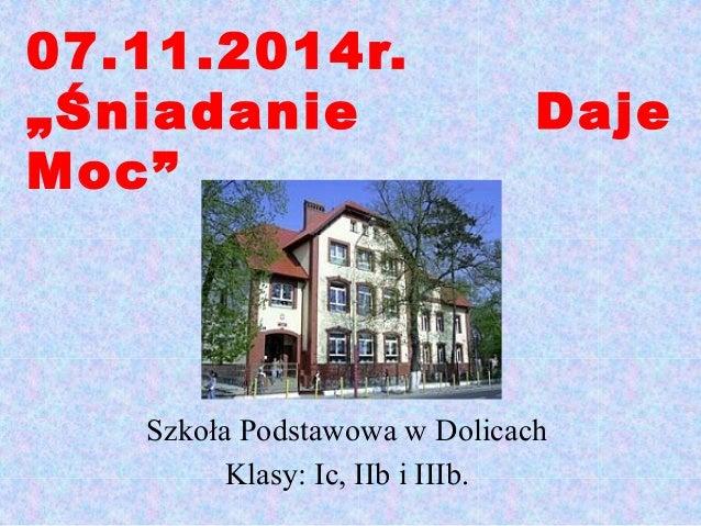 """07.11.2014r.  """"Śniadanie Daje  Moc""""  Szkoła Podstawowa w Dolicach  Klasy: Ic, IIb i IIIb."""