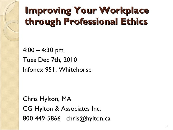 Improving Your Workplace through Professional Ethics 4:00 – 4:30 pm  Tues Dec 7th, 2010  Infonex 951, Whitehorse Chris Hyl...