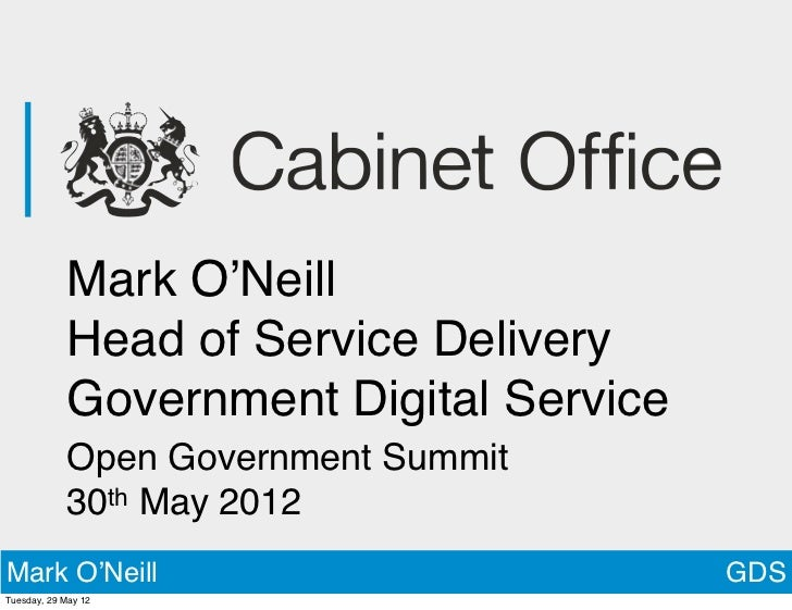 Mark O'Neill            Head of Service Delivery            Government Digital Service            Open Government Summit  ...