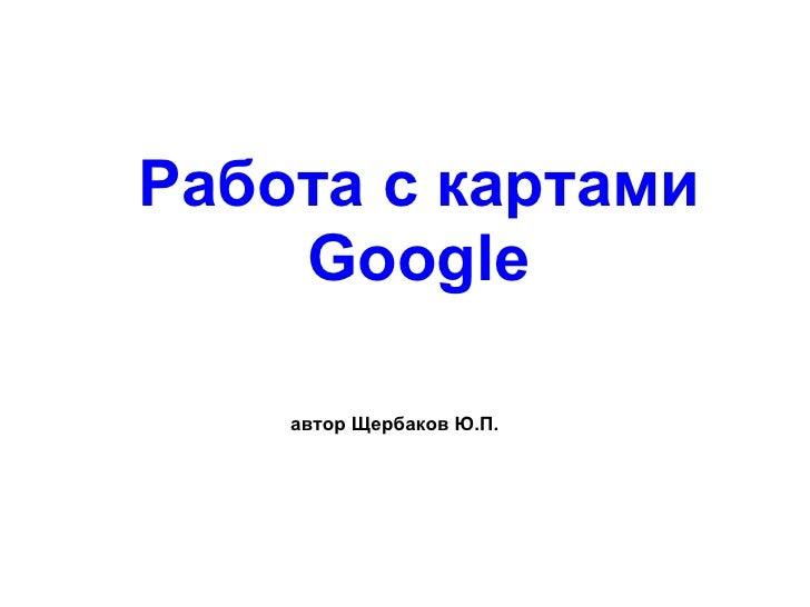 Работа с картами Google автор Щербаков Ю.П.