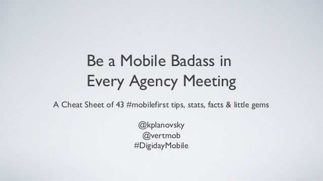 Be a Mobile Badass in Every Agency Meeting A Cheat Sheet of 43 #mobilefirst tips, stats, facts & little gems @kplanovsky @...