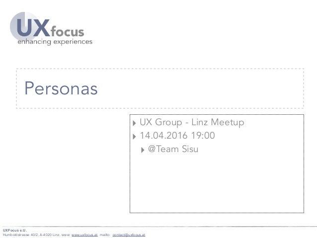 UXFocus e.U. Humboldstrasse 40/2, A-4020 Linz, www: www.uxfocus.at, mailto: contact@uxfocus.at Personas ‣ UX Group - Linz ...