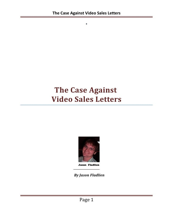 The Case Against Video Sales Letters The Case AgainstVideo Sales Letters           By Jason Fladlien              Page 1
