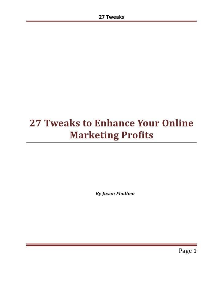 27 Tweaks27 Tweaks to Enhance Your Online       Marketing Profits            By Jason Fladlien                            ...