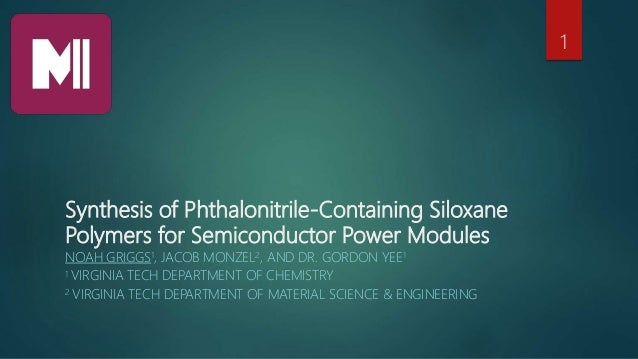 Synthesis of Phthalonitrile-Containing Siloxane Polymers for Semiconductor Power Modules NOAH GRIGGS1, JACOB MONZEL2, AND ...