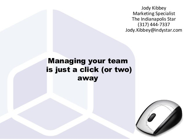 Managing your team is just a click (or two) away Jody Kibbey Marketing Specialist The Indianapolis Star (317) 444-7337 Jod...