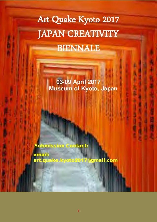 1 Art Quake Kyoto 2017 JAPAN CREATIVITY BIENNALE 03-09 April 2017 Museum of Kyoto, Japan Submission Contact: email: art.qu...