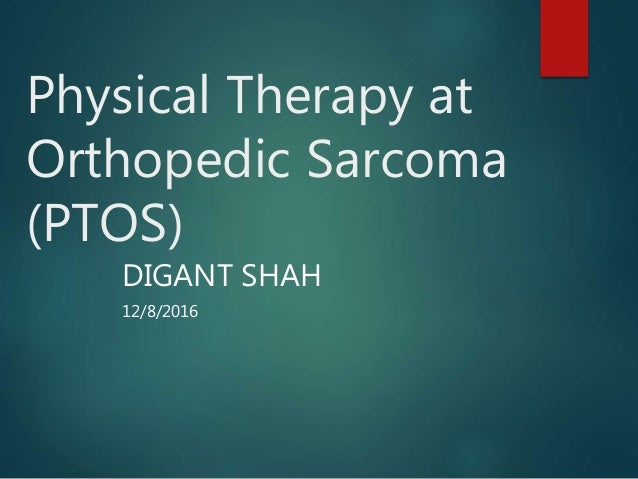 Physical Therapy at Orthopedic Sarcoma (PTOS) DIGANT SHAH 12/8/2016