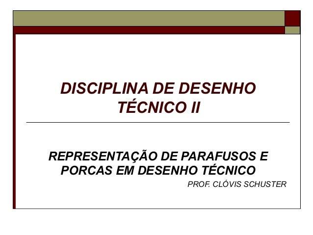 DISCIPLINA DE DESENHO       TÉCNICO IIREPRESENTAÇÃO DE PARAFUSOS E PORCAS EM DESENHO TÉCNICO                 PROF. CLÓVIS ...