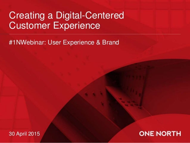 Creating a Digital-Centered Customer Experience 30 April 2015 #1NWebinar: User Experience & Brand