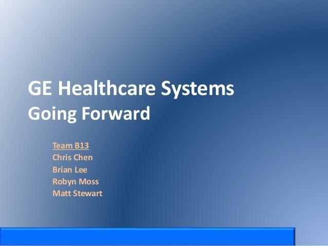GE Healthcare Systems Going Forward Team B13 Chris Chen Brian Lee Robyn Moss Matt Stewart