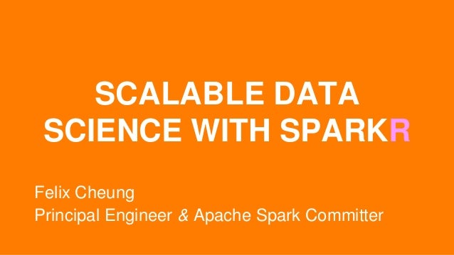 SCALABLE DATA SCIENCE WITH SPARKR Felix Cheung Principal Engineer & Apache Spark Committer