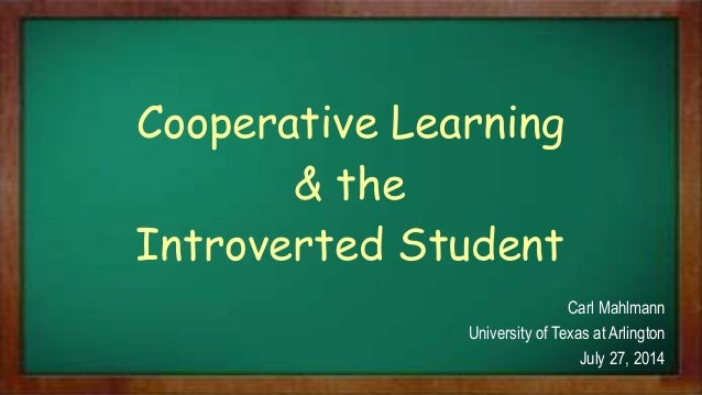 Cooperative Learning & the Introverted Student Carl Mahlmann University of Texas at Arlington July 27, 2014