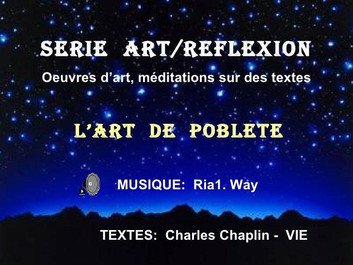 SERIE  ART/REFLEXION Oeuvres d'art, méditations sur des textes L'ART  DE  POBLETE ´ MUSIQUE:  Ria1. Way TEXTES:  Charles C...