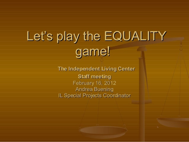 Let's play the EQUALITYLet's play the EQUALITY game!game! The Independent Living CenterThe Independent Living Center Staff...