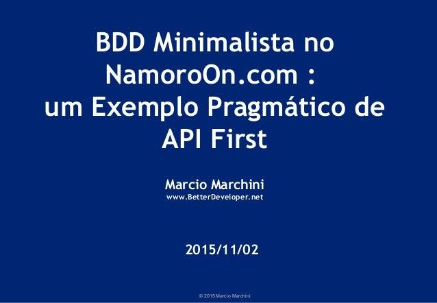 © 2015 Marcio Marchini BDD Minimalista no NamoroOn.com : um Exemplo Pragmático de API First Marcio Marchini www.BetterDeve...