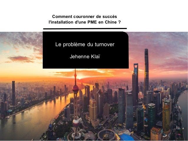 Le problème du turnover Jehenne Klaï Comment couronner de succès l'installation d'une PME en Chine?