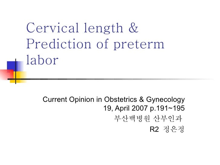 Cervical length & Prediction of preterm labor Current Opinion in Obstetrics & Gynecology 19, April 2007 p.191~195 부산백병원 산부...