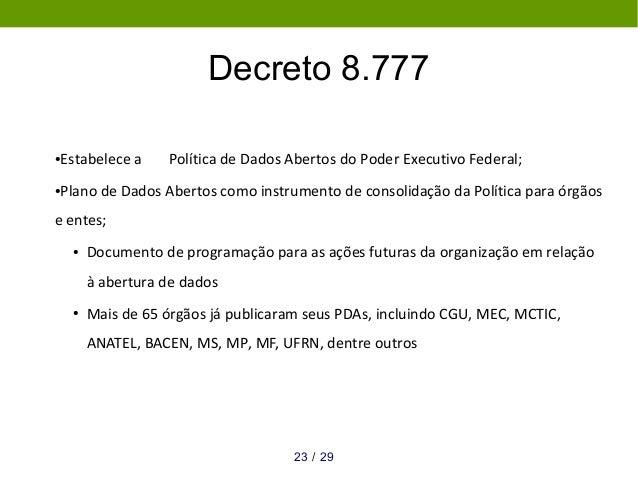 Decreto 8.777 ●Estabelece a Política de Dados Abertos do Poder Executivo Federal; ●Plano de Dados Abertos como instrumento...
