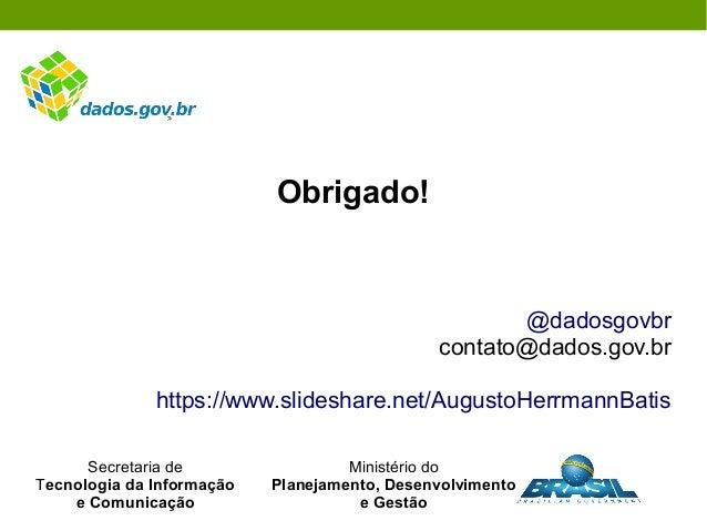 Obrigado! @dadosgovbr contato@dados.gov.br https://www.slideshare.net/AugustoHerrmannBatis Secretaria de Tecnologia da Inf...