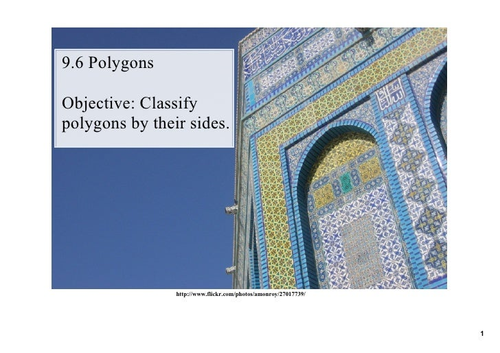 9.6 Polygons  Objective: Classify  polygons by their sides.                     http://www.flickr.com/photos/amonroy/27017...