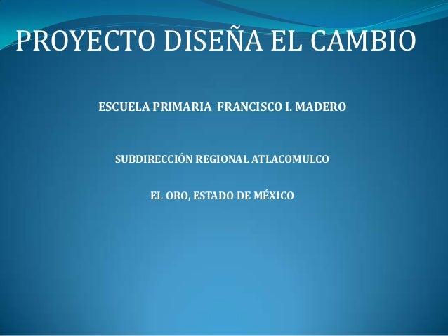 PROYECTO DISEÑA EL CAMBIO     ESCUELA PRIMARIA FRANCISCO I. MADERO       SUBDIRECCIÓN REGIONAL ATLACOMULCO            EL O...