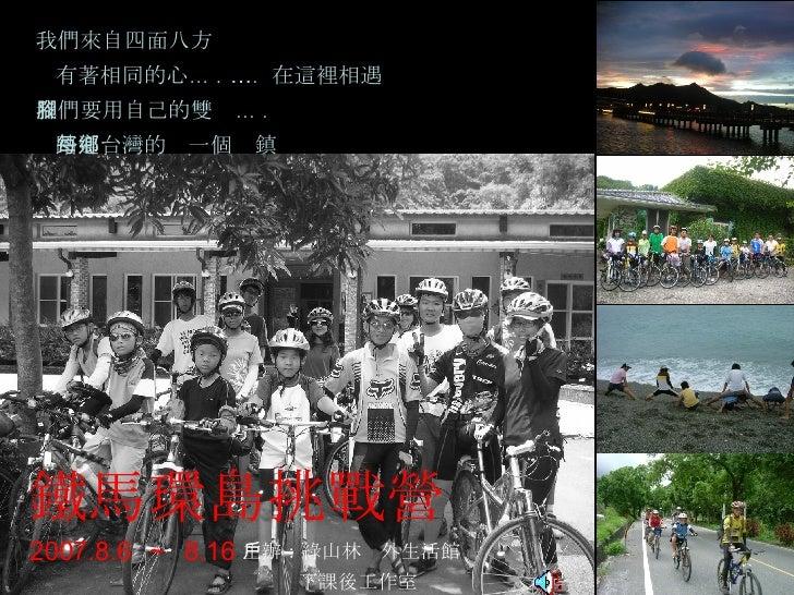 鐵馬環島挑戰營 2007.8.6  ~  8.16 我們來自四面八方 有著相同的心 … .  … .  在這裡相遇 我們要用自己的雙腳 … . 踏遍台灣的每一個鄉鎮 主辦:綠山林戶外生活館 下課後工作室