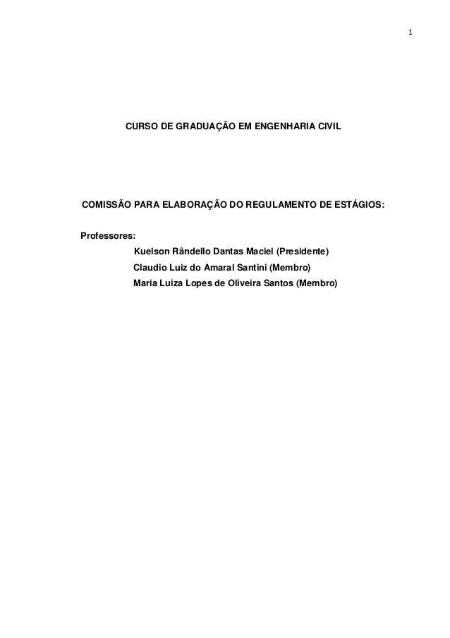 1  CURSO DE GRADUAÇÃO EM ENGENHARIA CIVIL  COMISSÃO PARA ELABORAÇÃO DO REGULAMENTO DE ESTÁGIOS:  Professores:  Kuelson Rân...